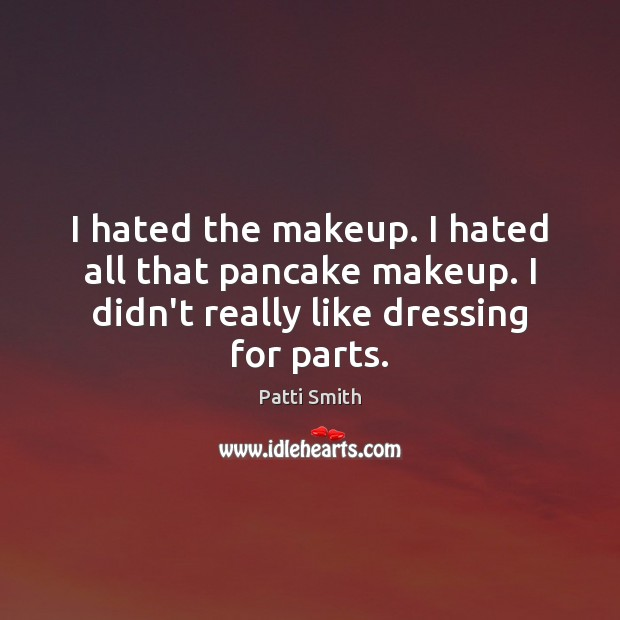 I hated the makeup. I hated all that pancake makeup. I didn't Patti Smith Picture Quote