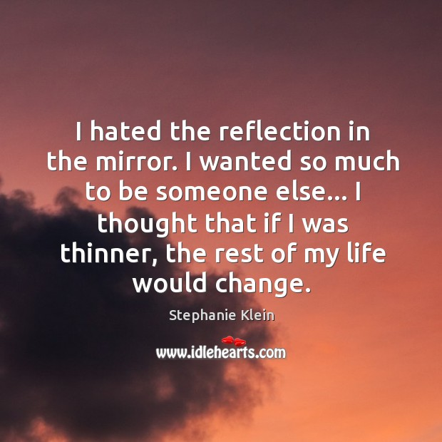 I hated the reflection in the mirror. I wanted so much to Image