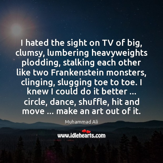 I hated the sight on TV of big, clumsy, lumbering heavyweights plodding, Muhammad Ali Picture Quote