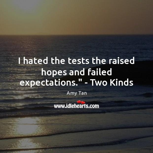 "Image, I hated the tests the raised hopes and failed expectations."" – Two Kinds"