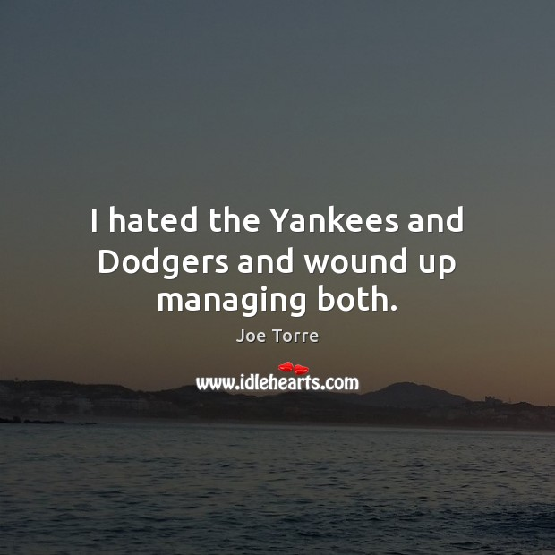I hated the Yankees and Dodgers and wound up managing both. Image