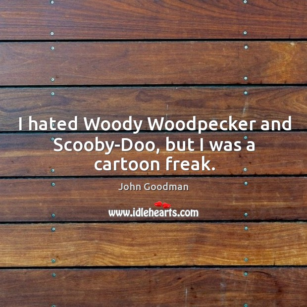 I hated woody woodpecker and scooby-doo, but I was a cartoon freak. John Goodman Picture Quote
