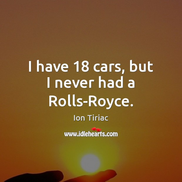 Image, I have 18 cars, but I never had a Rolls-Royce.