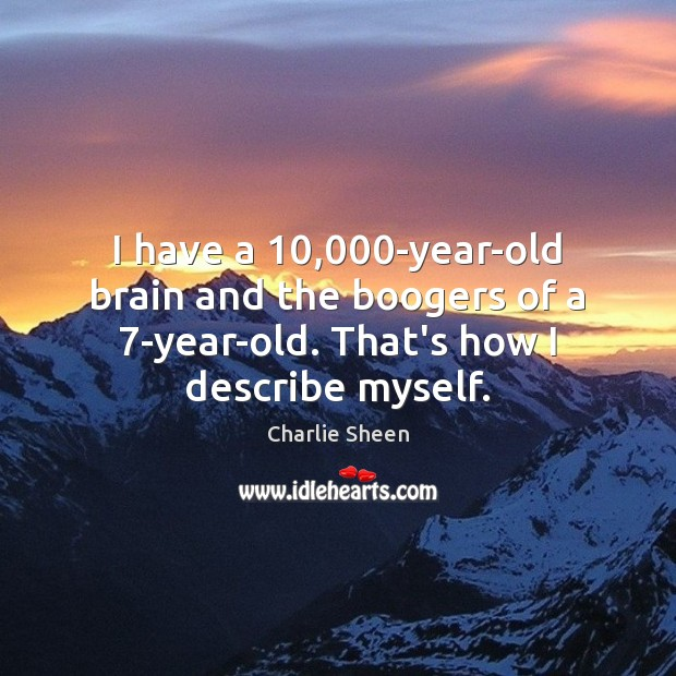 I have a 10,000-year-old brain and the boogers of a 7-year-old. That's Charlie Sheen Picture Quote