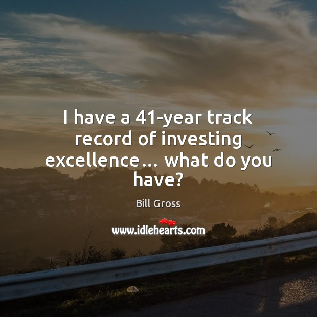 I have a 41-year track record of investing excellence… what do you have? Bill Gross Picture Quote
