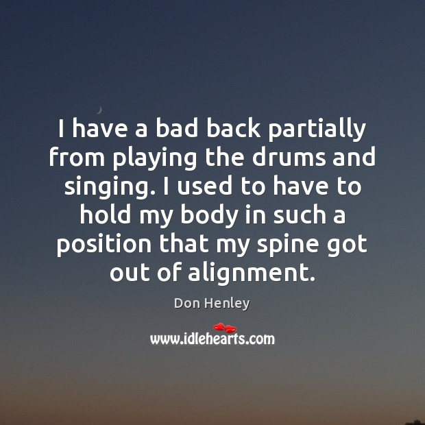 Image, I have a bad back partially from playing the drums and singing.
