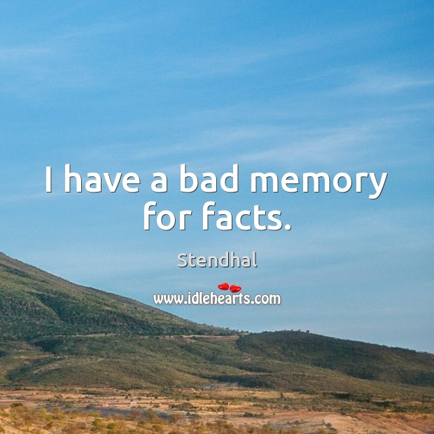 I have a bad memory for facts. Stendhal Picture Quote