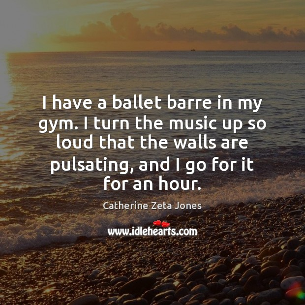 I have a ballet barre in my gym. I turn the music Catherine Zeta Jones Picture Quote