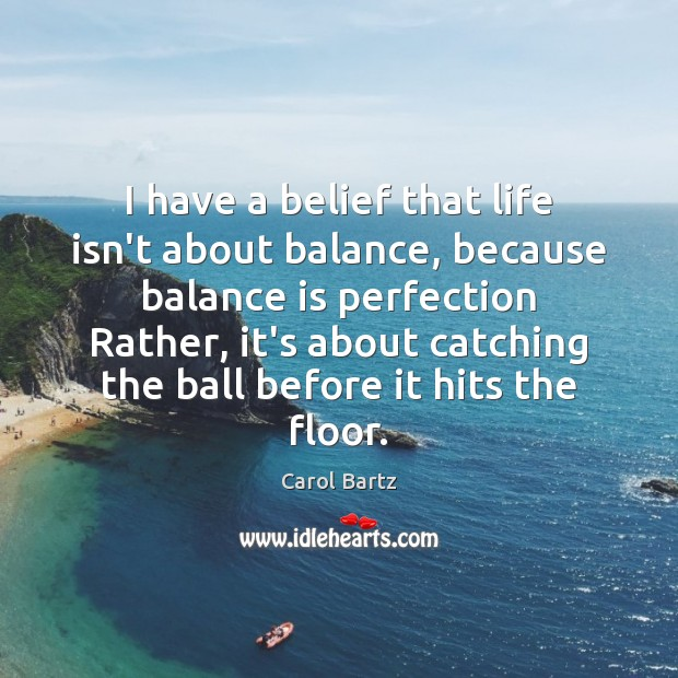 I have a belief that life isn't about balance, because balance is Image