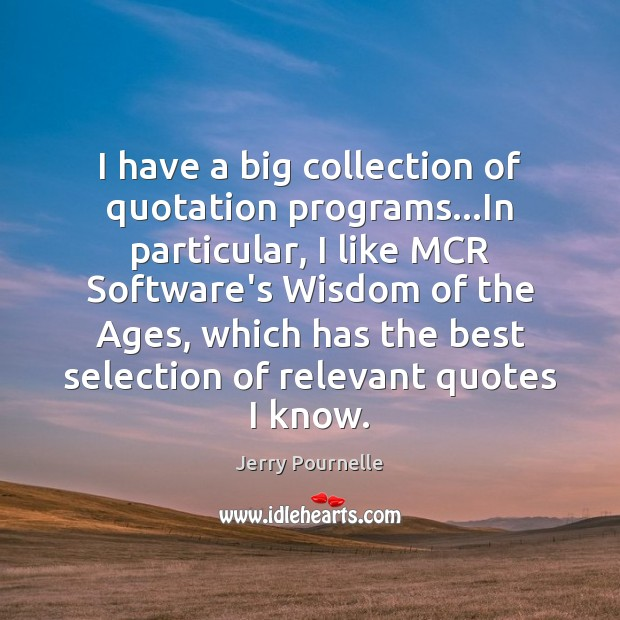 I have a big collection of quotation programs…In particular, I like Jerry Pournelle Picture Quote
