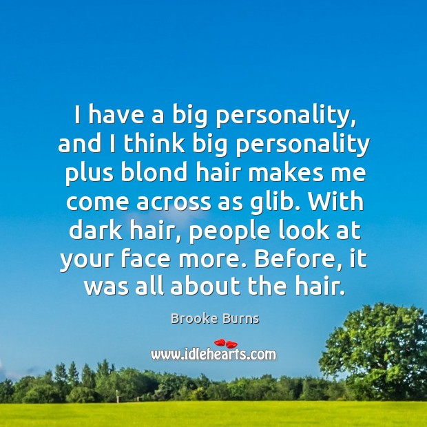 I have a big personality, and I think big personality plus blond hair makes me come across as glib. Brooke Burns Picture Quote