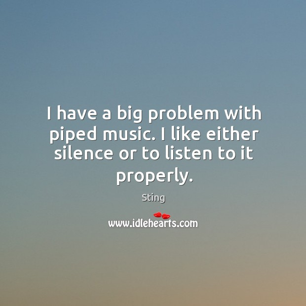 Image, I have a big problem with piped music. I like either silence or to listen to it properly.