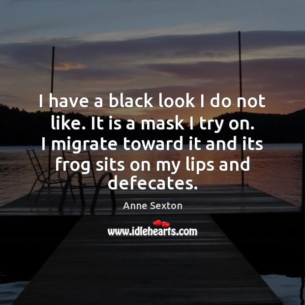 I have a black look I do not like. It is a Anne Sexton Picture Quote