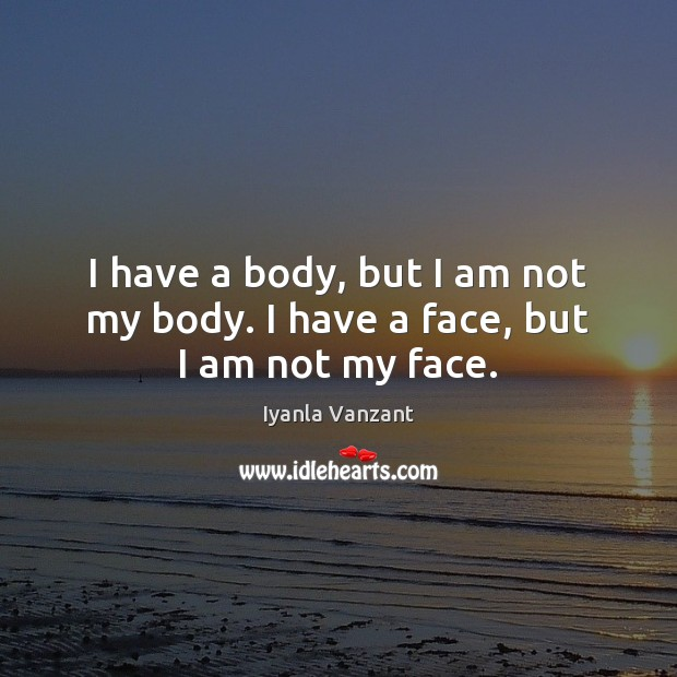 I have a body, but I am not my body. I have a face, but I am not my face. Iyanla Vanzant Picture Quote
