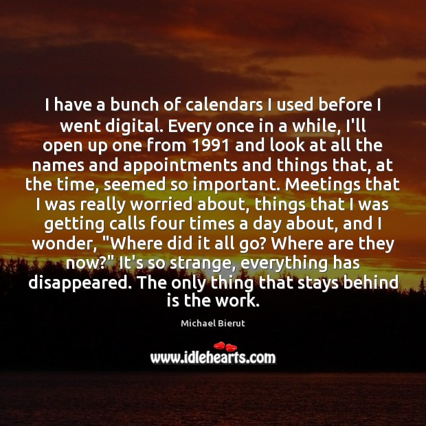 I have a bunch of calendars I used before I went digital. Michael Bierut Picture Quote