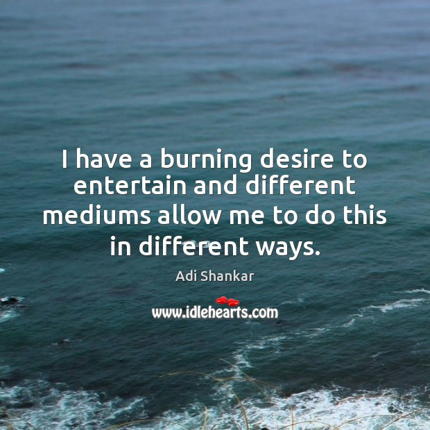 Image, I have a burning desire to entertain and different mediums allow me