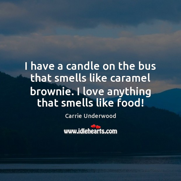 I have a candle on the bus that smells like caramel brownie. Image