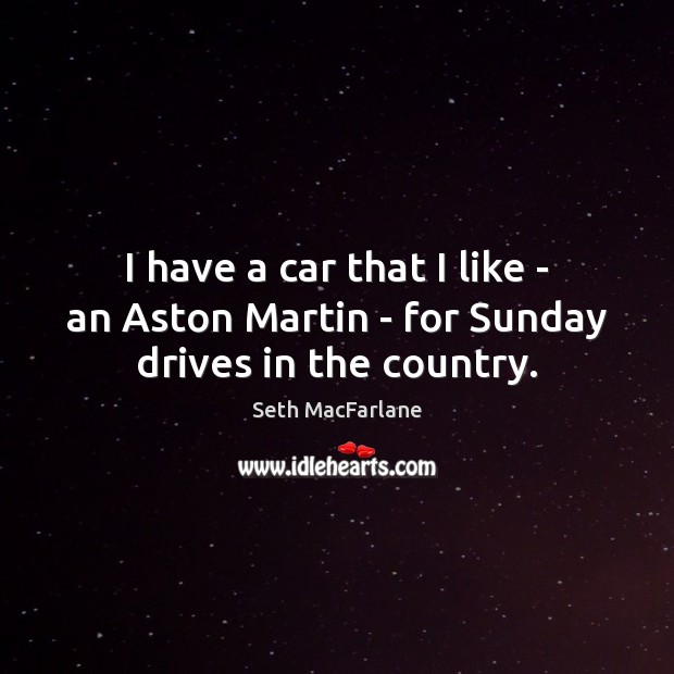 I have a car that I like – an Aston Martin – for Sunday drives in the country. Seth MacFarlane Picture Quote