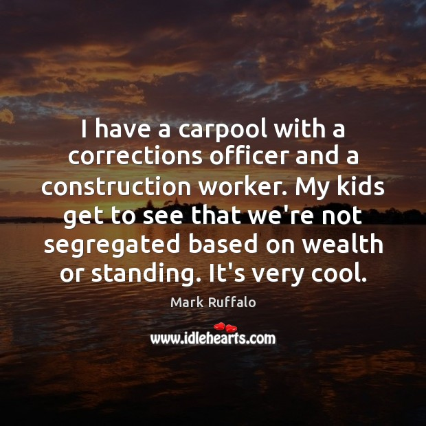 I have a carpool with a corrections officer and a construction worker. Mark Ruffalo Picture Quote