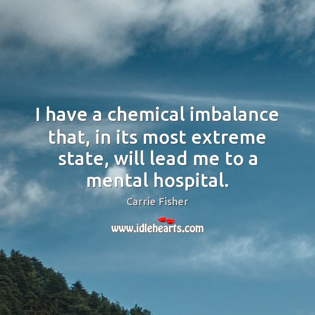 I have a chemical imbalance that, in its most extreme state, will Carrie Fisher Picture Quote