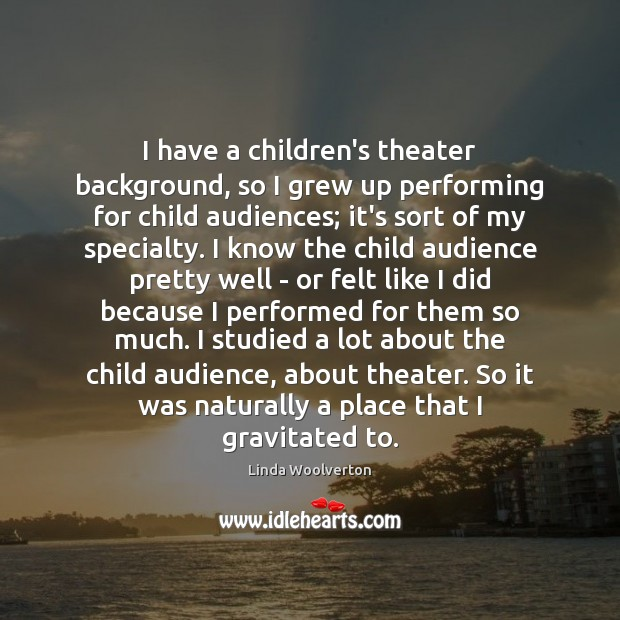 Image, I have a children's theater background, so I grew up performing for