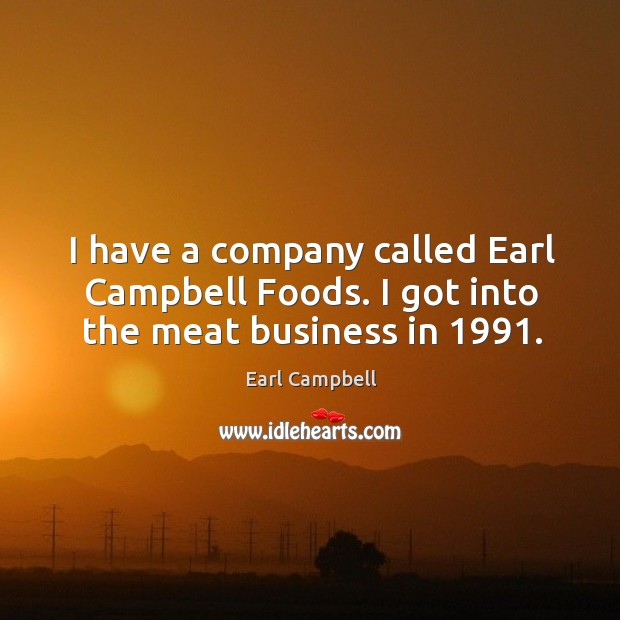 I have a company called earl campbell foods. I got into the meat business in 1991. Earl Campbell Picture Quote
