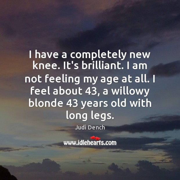 I have a completely new knee. It's brilliant. I am not feeling Judi Dench Picture Quote