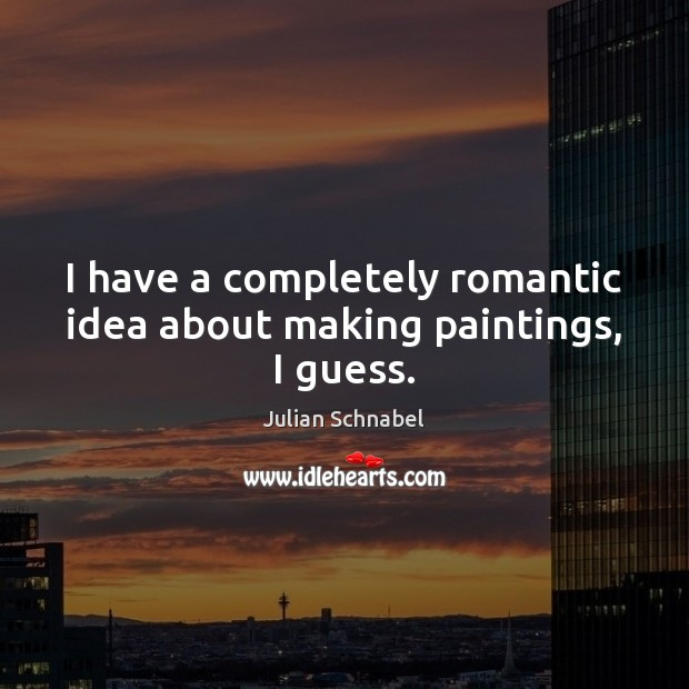 I have a completely romantic idea about making paintings, I guess. Image