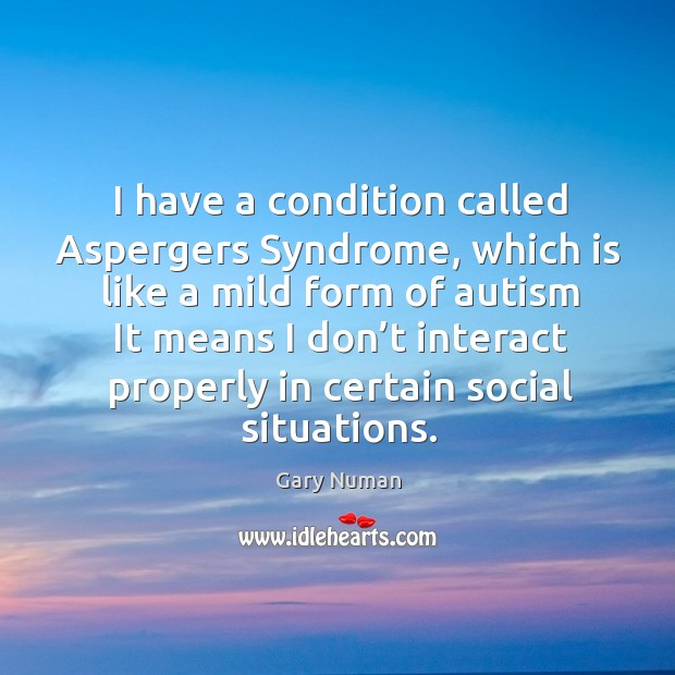 Image, I have a condition called aspergers syndrome, which is like a mild form of autism