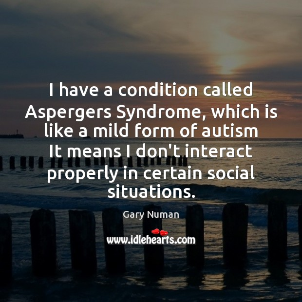 Image, I have a condition called Aspergers Syndrome, which is like a mild