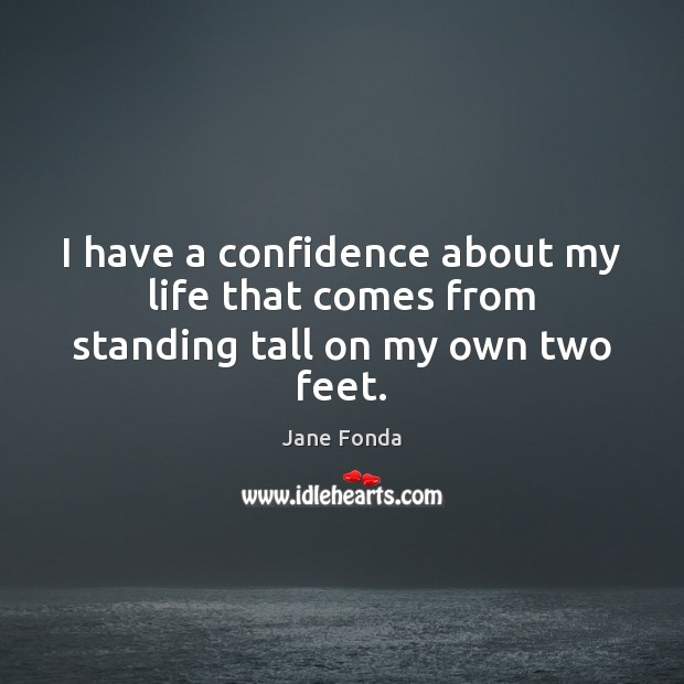 I have a confidence about my life that comes from standing tall on my own two feet. Jane Fonda Picture Quote