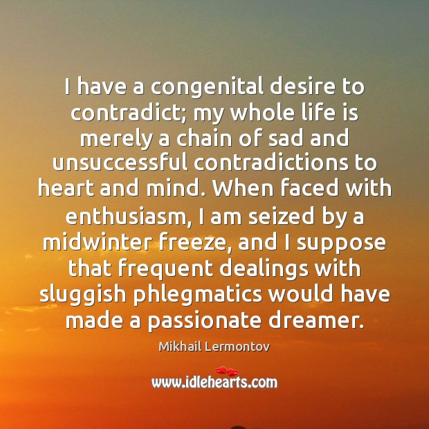 I have a congenital desire to contradict; my whole life is merely Mikhail Lermontov Picture Quote