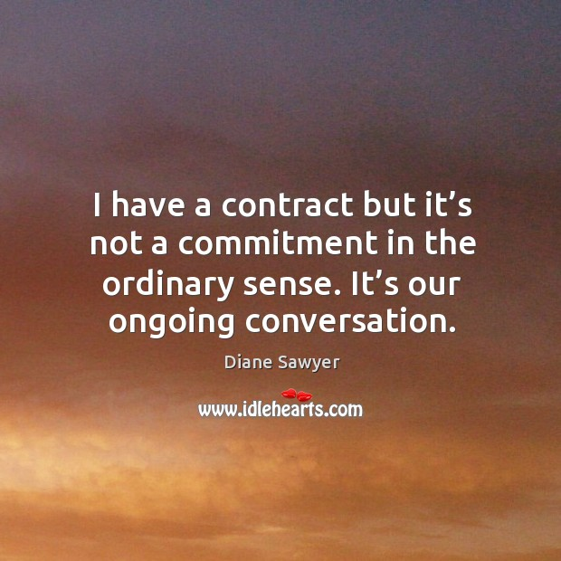 I have a contract but it's not a commitment in the ordinary sense. It's our ongoing conversation. Diane Sawyer Picture Quote