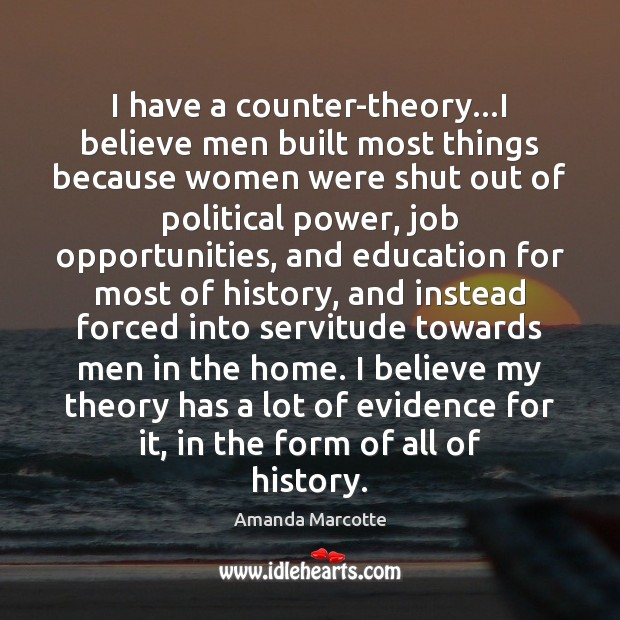 Image, I have a counter-theory…I believe men built most things because women
