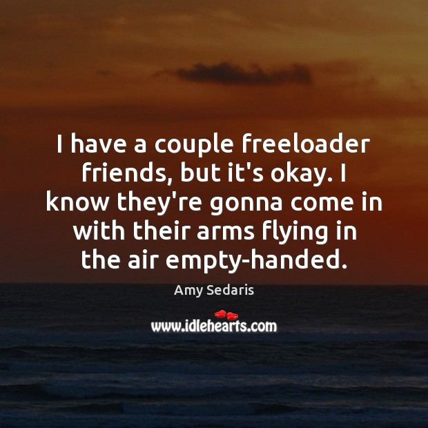 I have a couple freeloader friends, but it's okay. I know they're Amy Sedaris Picture Quote