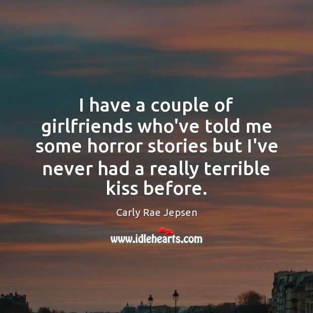 I have a couple of girlfriends who've told me some horror stories Carly Rae Jepsen Picture Quote