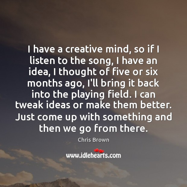 I have a creative mind, so if I listen to the song, Chris Brown Picture Quote