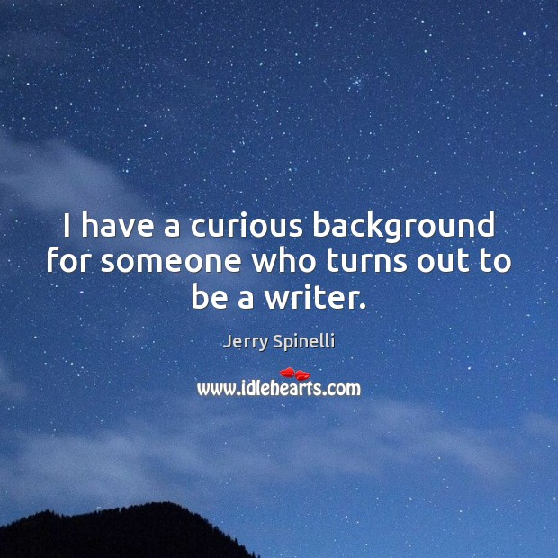 I have a curious background for someone who turns out to be a writer. Jerry Spinelli Picture Quote