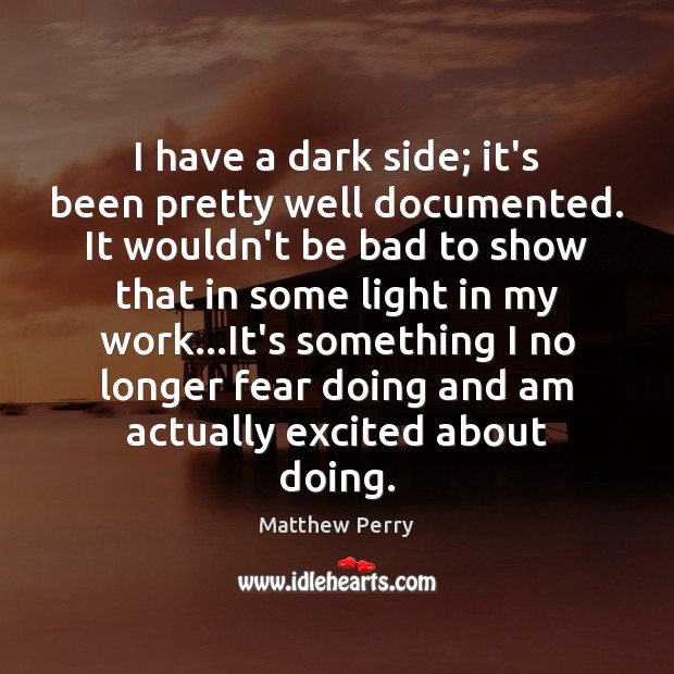 Image, I have a dark side; it's been pretty well documented. It wouldn't