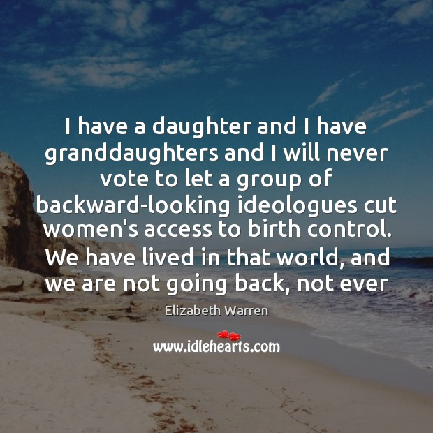 I have a daughter and I have granddaughters and I will never Elizabeth Warren Picture Quote