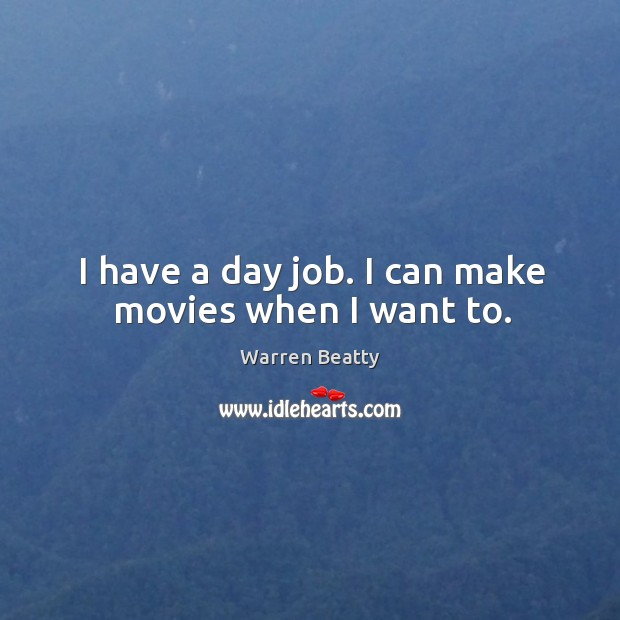 I have a day job. I can make movies when I want to. Image