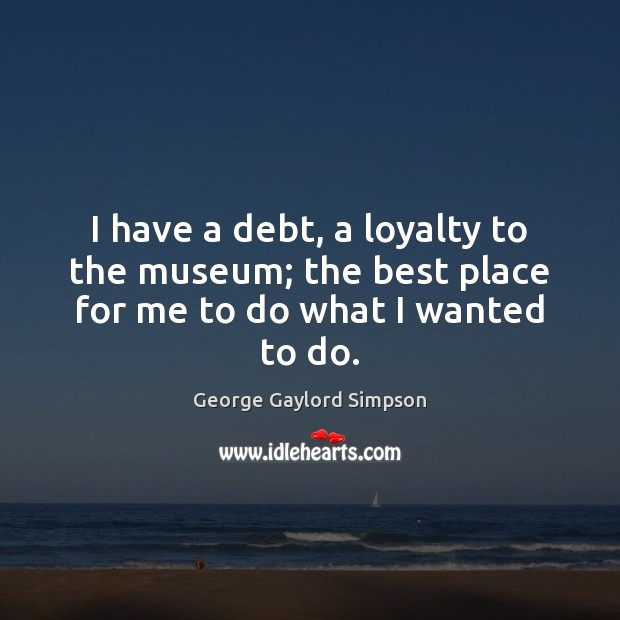 I have a debt, a loyalty to the museum; the best place for me to do what I wanted to do. Image