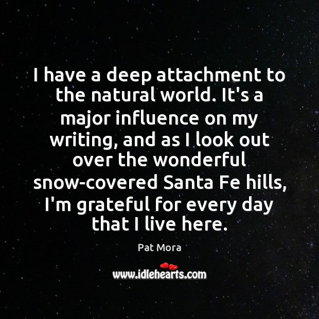 I have a deep attachment to the natural world. It's a major Pat Mora Picture Quote