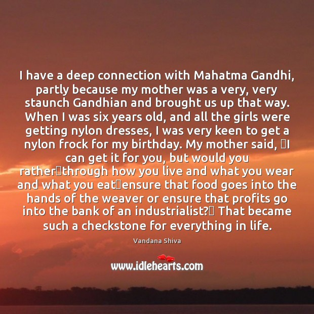 I have a deep connection with Mahatma Gandhi, partly because my mother Vandana Shiva Picture Quote