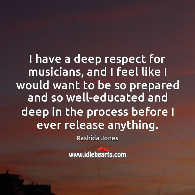 I have a deep respect for musicians, and I feel like I Image