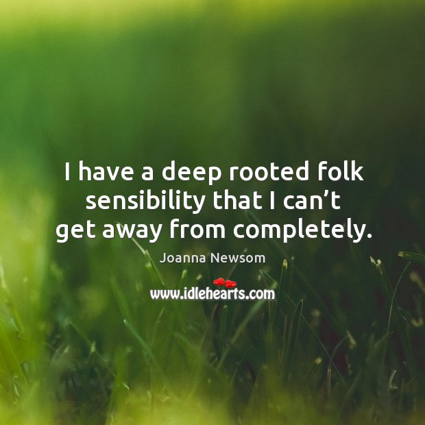 I have a deep rooted folk sensibility that I can't get away from completely. Joanna Newsom Picture Quote