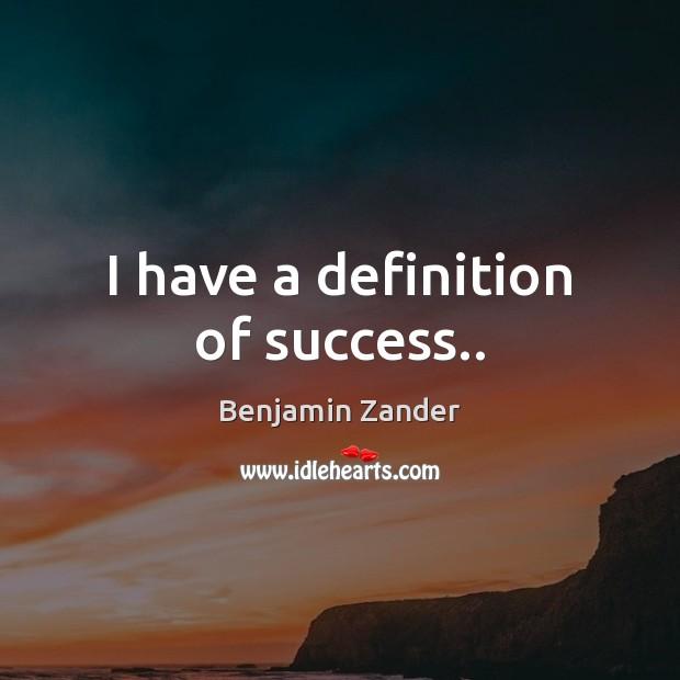 I have a definition of success.. Benjamin Zander Picture Quote