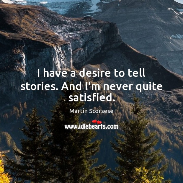 I have a desire to tell stories. And I'm never quite satisfied. Martin Scorsese Picture Quote