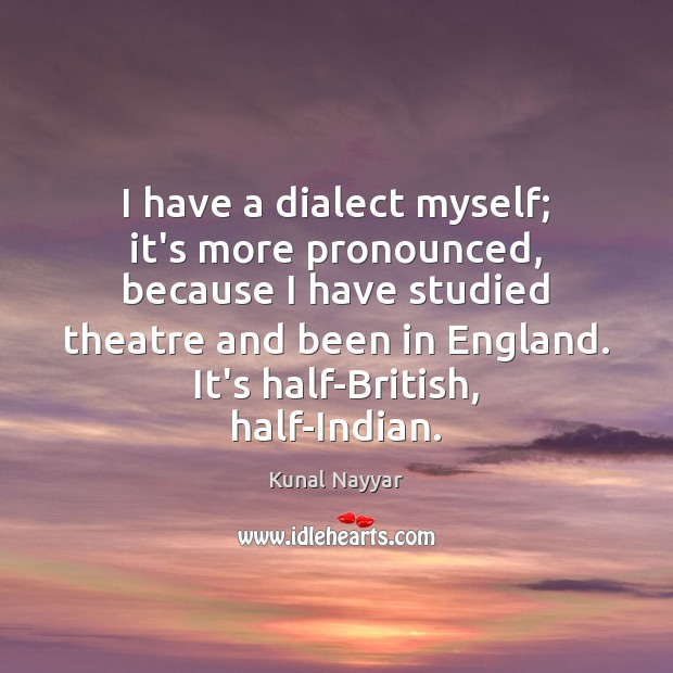 I have a dialect myself; it's more pronounced, because I have studied Image