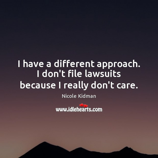 I have a different approach. I don't file lawsuits because I really don't care. Image